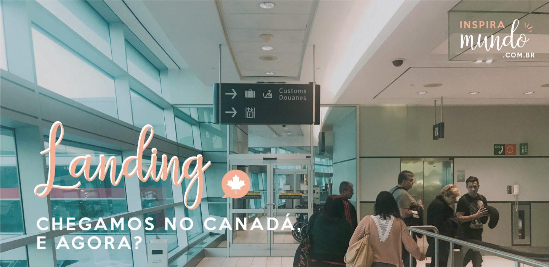 Landing: Chegamos no Canadá, e agora?